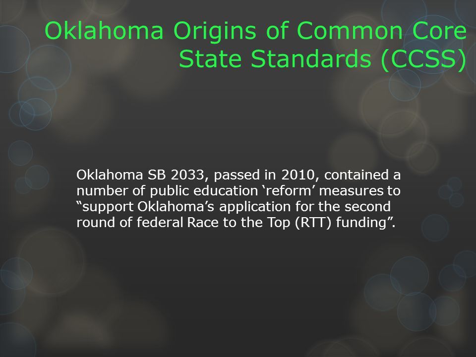 Oklahoma Origins of Common Core State Standards (CCSS) Oklahoma SB 2033, passed in 2010, contained a number of public education 'reform' measures to support Oklahoma's application for the second round of federal Race to the Top (RTT) funding .