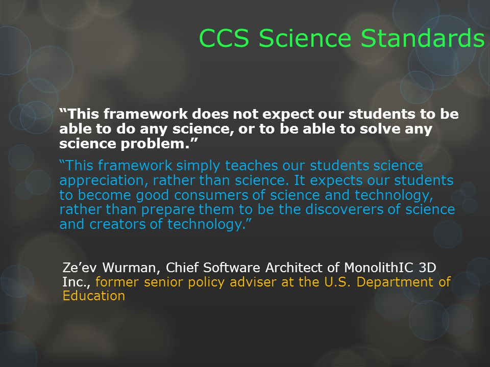 CCS Science Standards This framework does not expect our students to be able to do any science, or to be able to solve any science problem. This framework simply teaches our students science appreciation, rather than science.