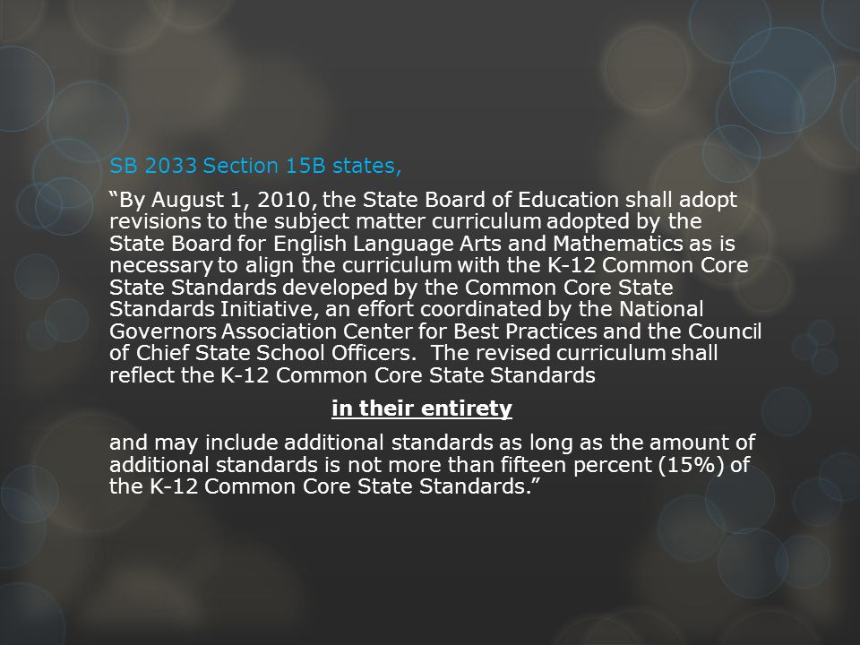 SB 2033 Section 15B states, By August 1, 2010, the State Board of Education shall adopt revisions to the subject matter curriculum adopted by the State Board for English Language Arts and Mathematics as is necessary to align the curriculum with the K-12 Common Core State Standards developed by the Common Core State Standards Initiative, an effort coordinated by the National Governors Association Center for Best Practices and the Council of Chief State School Officers.
