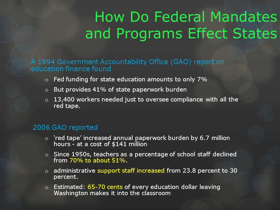 How Do Federal Mandates and Programs Effect States A 1994 Government Accountability Office (GAO) report on education finance found o Fed funding for state education amounts to only 7% o But provides 41% of state paperwork burden o 13,400 workers needed just to oversee compliance with all the red tape.