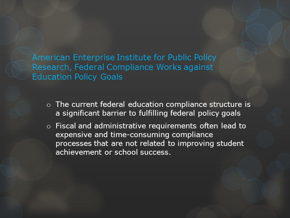 American Enterprise Institute for Public Policy Research, Federal Compliance Works against Education Policy Goals o The current federal education compliance structure is a significant barrier to fulfilling federal policy goals o Fiscal and administrative requirements often lead to expensive and time-consuming compliance processes that are not related to improving student achievement or school success.