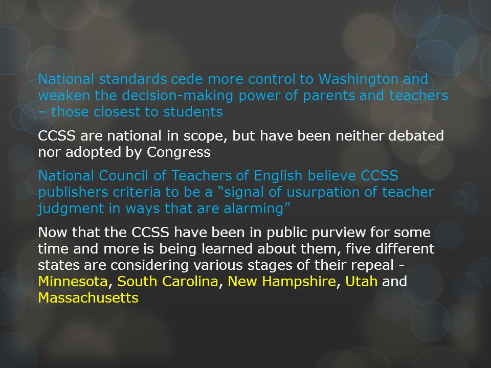 National standards cede more control to Washington and weaken the decision-making power of parents and teachers – those closest to students CCSS are national in scope, but have been neither debated nor adopted by Congress National Council of Teachers of English believe CCSS publishers criteria to be a signal of usurpation of teacher judgment in ways that are alarming Now that the CCSS have been in public purview for some time and more is being learned about them, five different states are considering various stages of their repeal - Minnesota, South Carolina, New Hampshire, Utah and Massachusetts