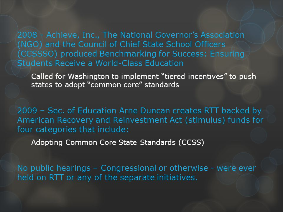 2008 - Achieve, Inc., The National Governor's Association (NGO) and the Council of Chief State School Officers (CCSSSO) produced Benchmarking for Success: Ensuring Students Receive a World-Class Education Called for Washington to implement tiered incentives to push states to adopt common core standards 2009 – Sec.