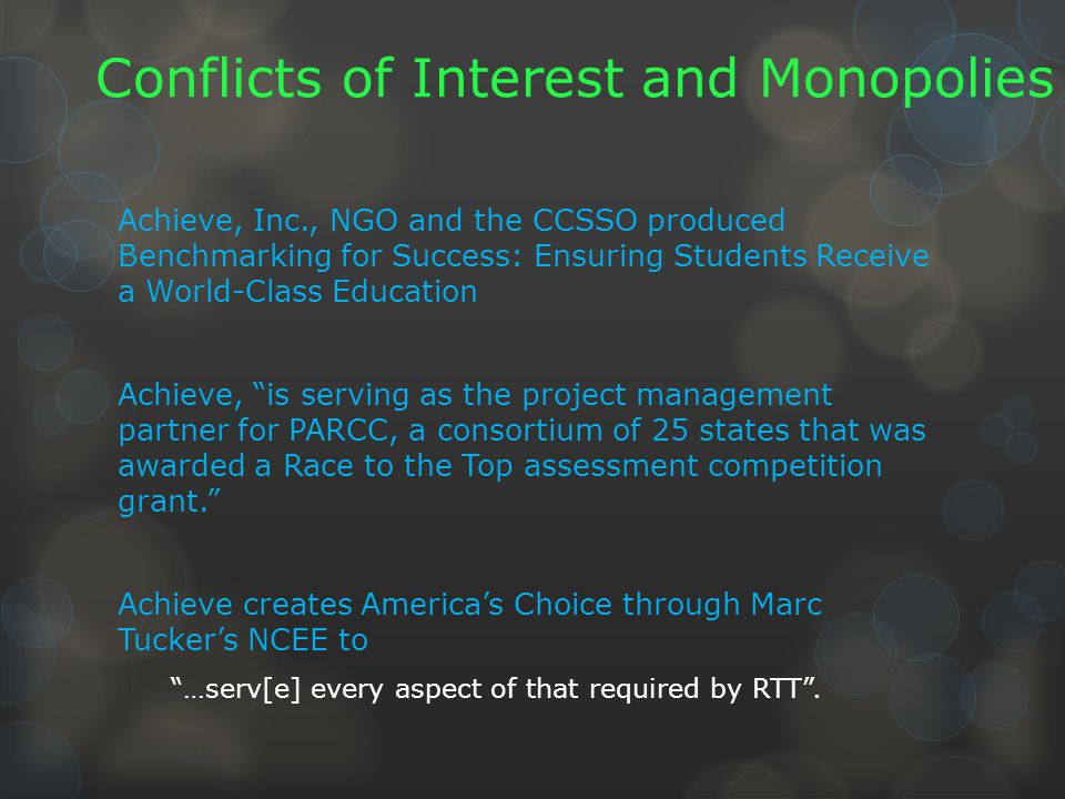 Conflicts of Interest and Monopolies Achieve, Inc., NGO and the CCSSO produced Benchmarking for Success: Ensuring Students Receive a World-Class Education Achieve, is serving as the project management partner for PARCC, a consortium of 25 states that was awarded a Race to the Top assessment competition grant. Achieve creates America's Choice through Marc Tucker's NCEE to …serv[e] every aspect of that required by RTT .