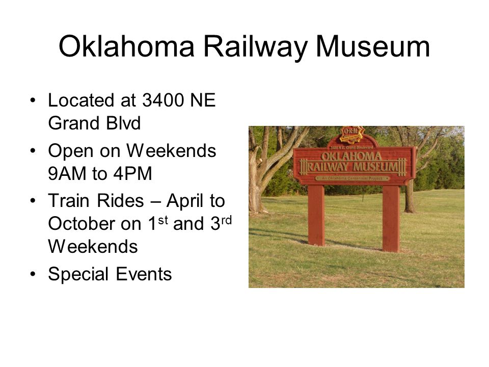 Oklahoma Railway Museum Located at 3400 NE Grand Blvd Open on Weekends 9AM to 4PM Train Rides – April to October on 1 st and 3 rd Weekends Special Events