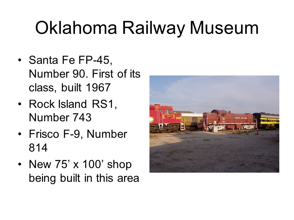 Oklahoma Railway Museum Santa Fe FP-45, Number 90. First of its class, built 1967 Rock Island RS1, Number 743 Frisco F-9, Number 814 New 75' x 100' sh