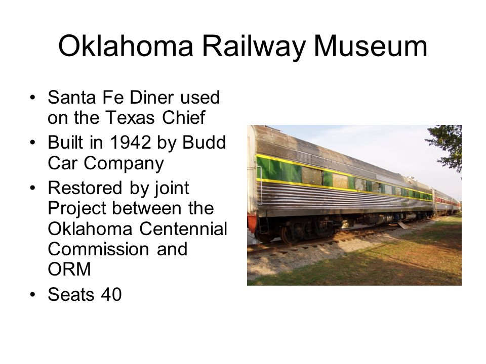 Oklahoma Railway Museum Santa Fe Diner used on the Texas Chief Built in 1942 by Budd Car Company Restored by joint Project between the Oklahoma Centennial Commission and ORM Seats 40