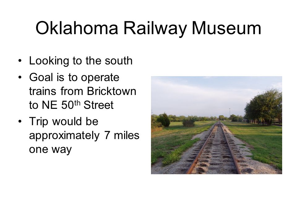 Oklahoma Railway Museum Looking to the south Goal is to operate trains from Bricktown to NE 50 th Street Trip would be approximately 7 miles one way