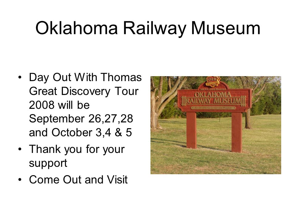 Oklahoma Railway Museum Day Out With Thomas Great Discovery Tour 2008 will be September 26,27,28 and October 3,4 & 5 Thank you for your support Come Out and Visit
