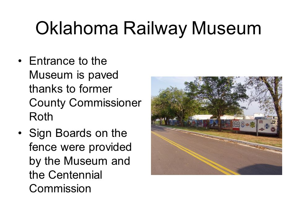 Oklahoma Railway Museum Entrance to the Museum is paved thanks to former County Commissioner Roth Sign Boards on the fence were provided by the Museum and the Centennial Commission