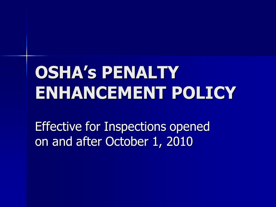 OSHA's PENALTY ENHANCEMENT POLICY Effective for Inspections opened on and after October 1, 2010