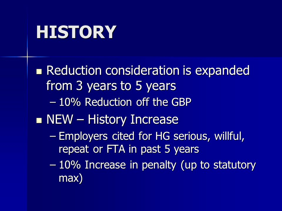 HISTORY Reduction consideration is expanded from 3 years to 5 years Reduction consideration is expanded from 3 years to 5 years –10% Reduction off the GBP NEW – History Increase NEW – History Increase –Employers cited for HG serious, willful, repeat or FTA in past 5 years –10% Increase in penalty (up to statutory max)