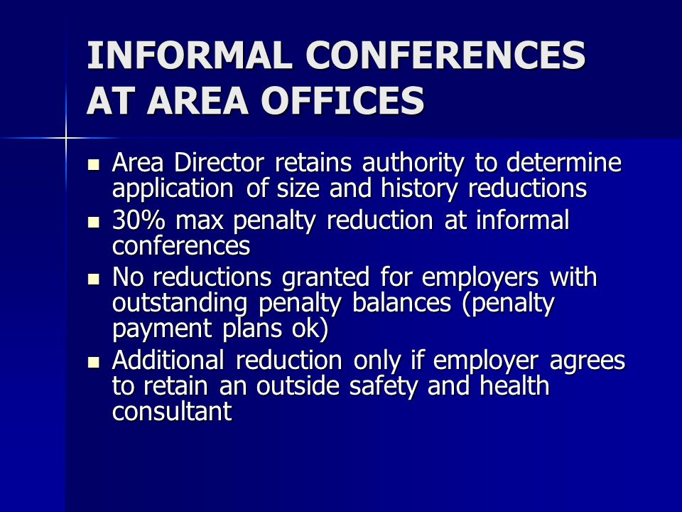 INFORMAL CONFERENCES AT AREA OFFICES Area Director retains authority to determine application of size and history reductions Area Director retains authority to determine application of size and history reductions 30% max penalty reduction at informal conferences 30% max penalty reduction at informal conferences No reductions granted for employers with outstanding penalty balances (penalty payment plans ok) No reductions granted for employers with outstanding penalty balances (penalty payment plans ok) Additional reduction only if employer agrees to retain an outside safety and health consultant Additional reduction only if employer agrees to retain an outside safety and health consultant