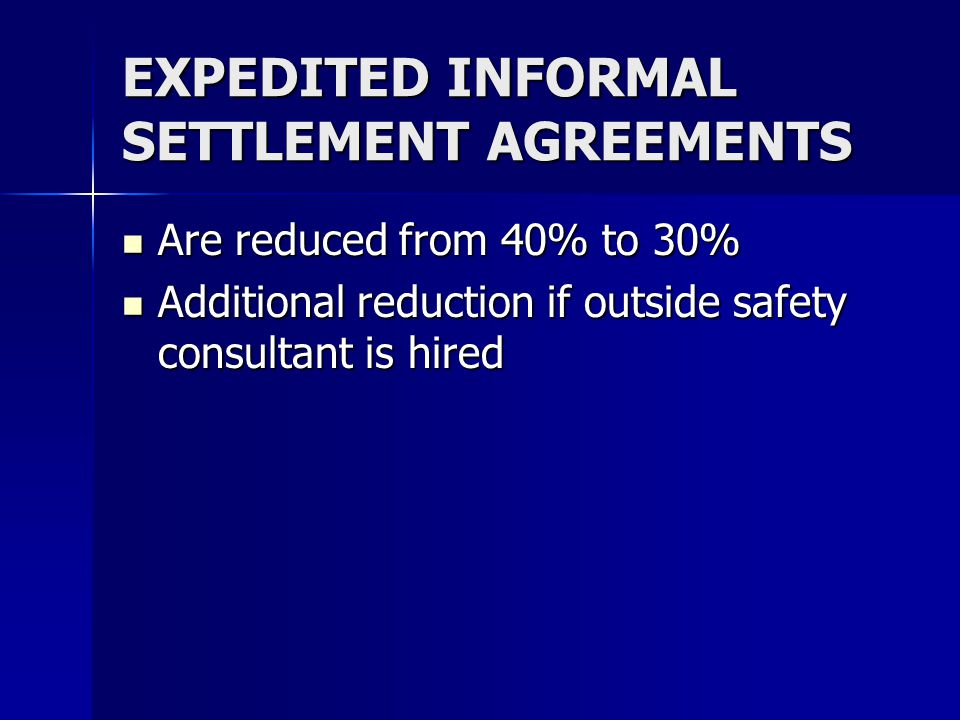 EXPEDITED INFORMAL SETTLEMENT AGREEMENTS Are reduced from 40% to 30% Are reduced from 40% to 30% Additional reduction if outside safety consultant is