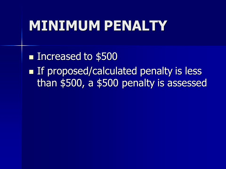 MINIMUM PENALTY Increased to $500 Increased to $500 If proposed/calculated penalty is less than $500, a $500 penalty is assessed If proposed/calculate