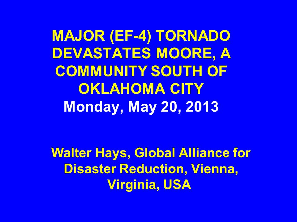 MAJOR (EF-4) TORNADO DEVASTATES MOORE, A COMMUNITY SOUTH OF OKLAHOMA CITY Monday, May 20, 2013 Walter Hays, Global Alliance for Disaster Reduction, Vienna, Virginia, USA