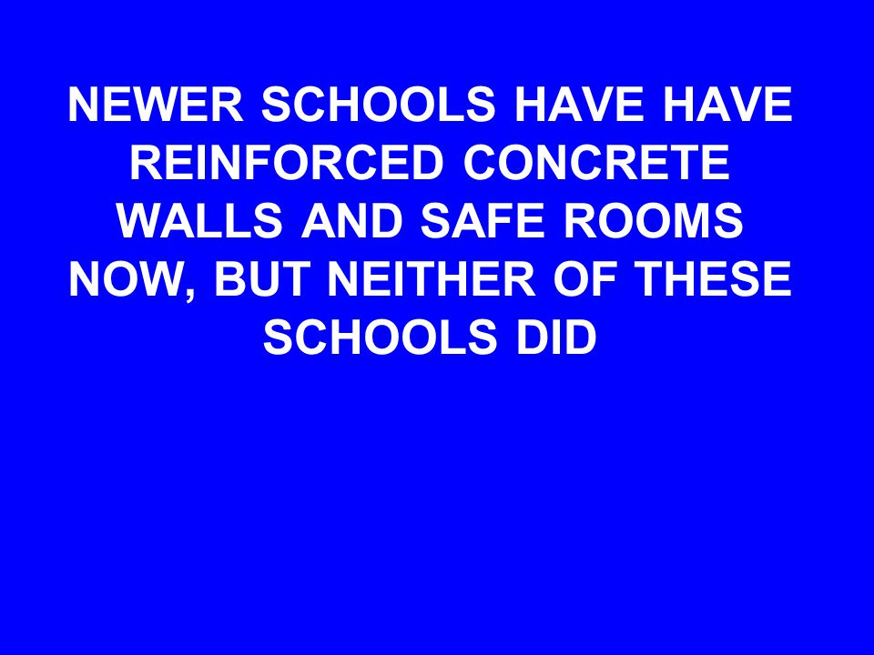 NEWER SCHOOLS HAVE HAVE REINFORCED CONCRETE WALLS AND SAFE ROOMS NOW, BUT NEITHER OF THESE SCHOOLS DID