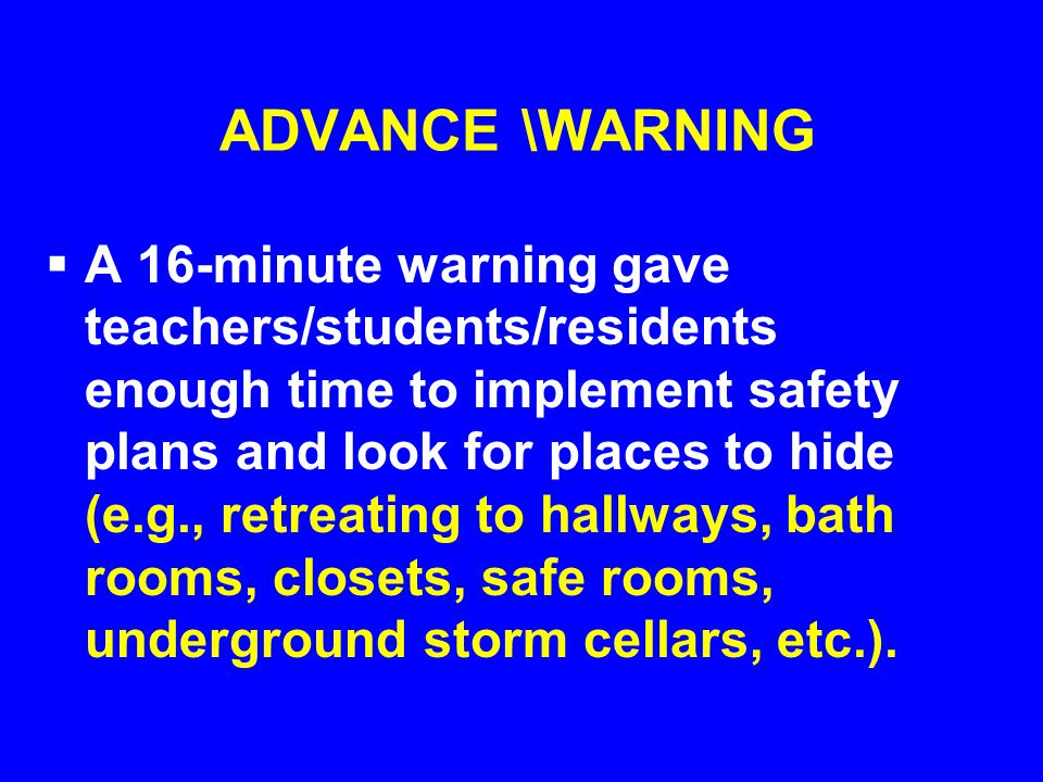 ADVANCE \WARNING  A 16-minute warning gave teachers/students/residents enough time to implement safety plans and look for places to hide (e.g., retreating to hallways, bath rooms, closets, safe rooms, underground storm cellars, etc.).