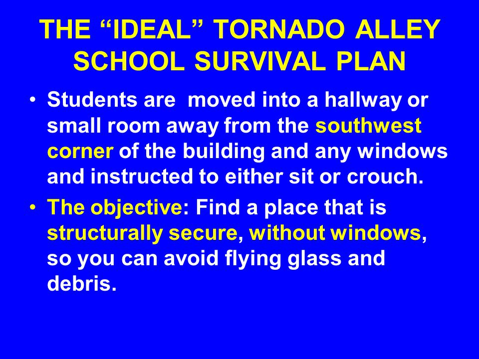 """THE """"IDEAL"""" TORNADO ALLEY SCHOOL SURVIVAL PLAN Students are moved into a hallway or small room away from the southwest corner of the building and any"""