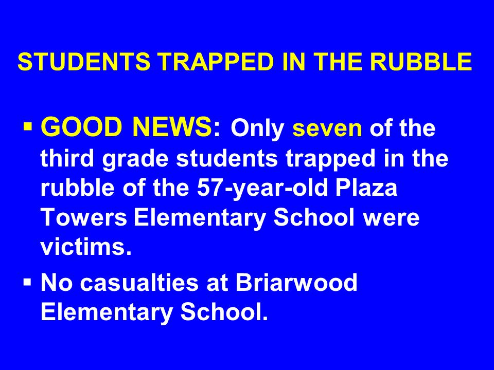 STUDENTS TRAPPED IN THE RUBBLE  GOOD NEWS: Only seven of the third grade students trapped in the rubble of the 57-year-old Plaza Towers Elementary School were victims.