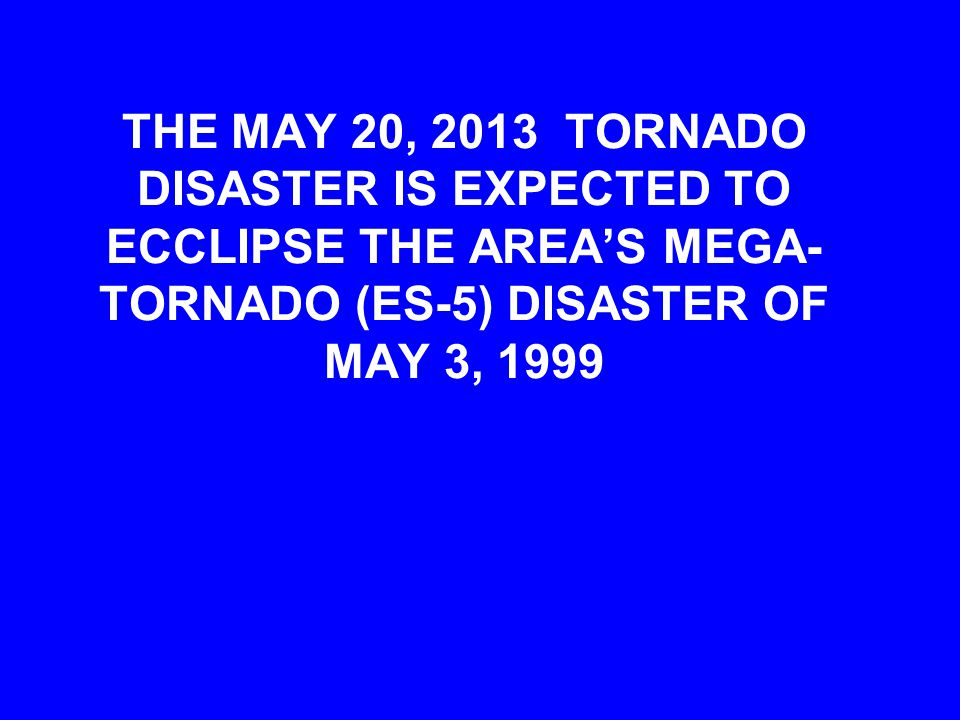 THE MAY 20, 2013 TORNADO DISASTER IS EXPECTED TO ECCLIPSE THE AREA'S MEGA- TORNADO (ES-5) DISASTER OF MAY 3, 1999