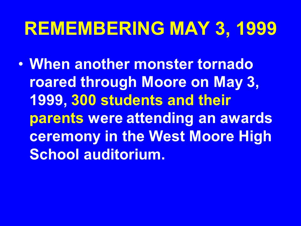 REMEMBERING MAY 3, 1999 When another monster tornado roared through Moore on May 3, 1999, 300 students and their parents were attending an awards cere