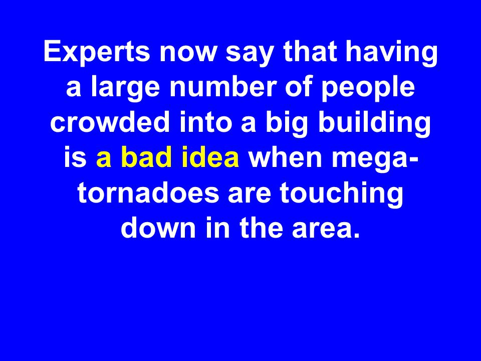 Experts now say that having a large number of people crowded into a big building is a bad idea when mega- tornadoes are touching down in the area.