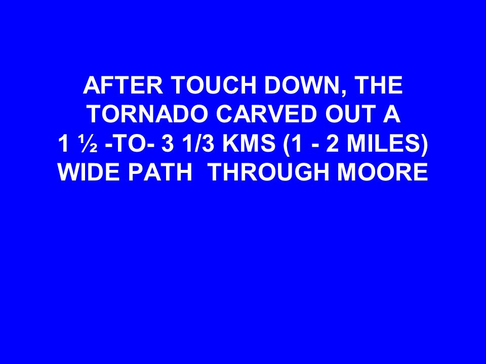 AFTER TOUCH DOWN, THE TORNADO CARVED OUT A 1 ½ -TO- 3 1/3 KMS (1 - 2 MILES) WIDE PATH THROUGH MOORE