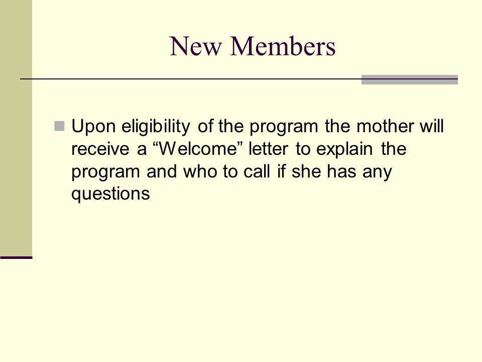 """New Members Upon eligibility of the program the mother will receive a """"Welcome"""" letter to explain the program and who to call if she has any questions"""