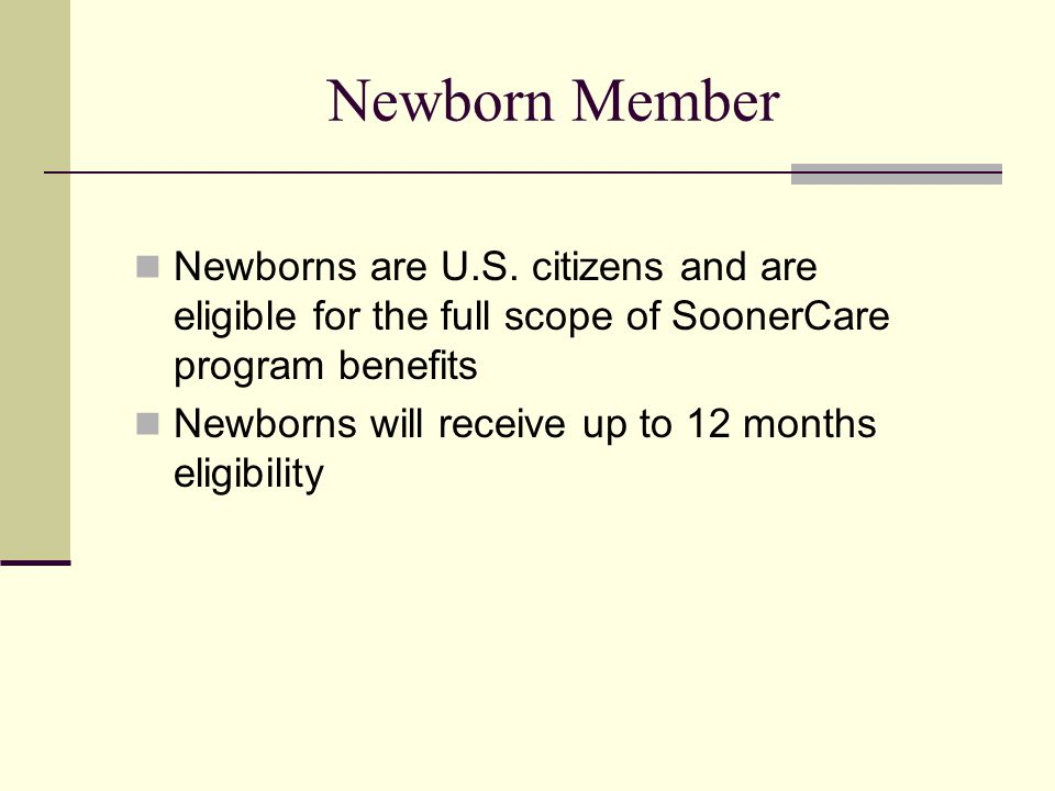 Newborn Member Newborns are U.S. citizens and are eligible for the full scope of SoonerCare program benefits Newborns will receive up to 12 months eli