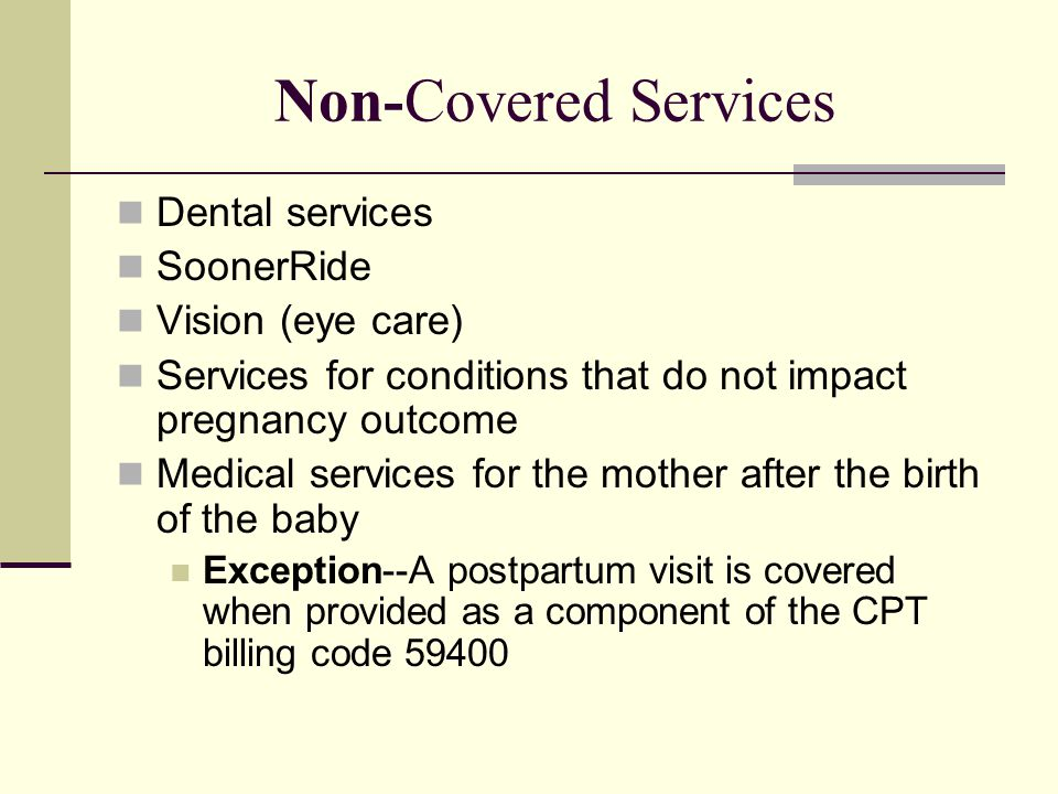 Non-Covered Services Dental services SoonerRide Vision (eye care) Services for conditions that do not impact pregnancy outcome Medical services for th