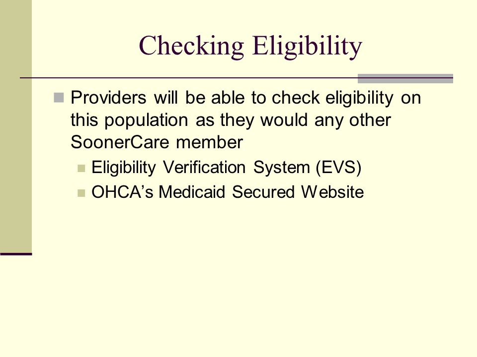 Checking Eligibility Providers will be able to check eligibility on this population as they would any other SoonerCare member Eligibility Verification