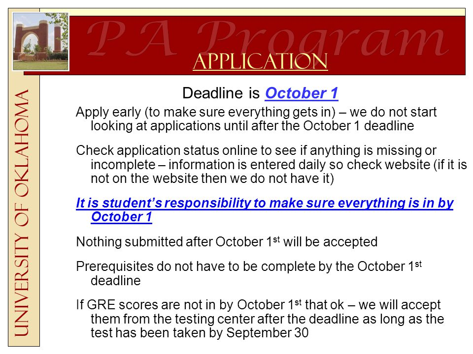 Deadline is October 1 Apply early (to make sure everything gets in) – we do not start looking at applications until after the October 1 deadline Check application status online to see if anything is missing or incomplete – information is entered daily so check website (if it is not on the website then we do not have it) It is student's responsibility to make sure everything is in by October 1 Nothing submitted after October 1 st will be accepted Prerequisites do not have to be complete by the October 1 st deadline If GRE scores are not in by October 1 st that ok – we will accept them from the testing center after the deadline as long as the test has been taken by September 30 University of Oklahoma Application