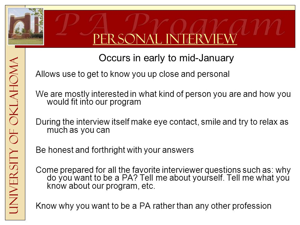 Occurs in early to mid-January Allows use to get to know you up close and personal We are mostly interested in what kind of person you are and how you would fit into our program During the interview itself make eye contact, smile and try to relax as much as you can Be honest and forthright with your answers Come prepared for all the favorite interviewer questions such as: why do you want to be a PA.