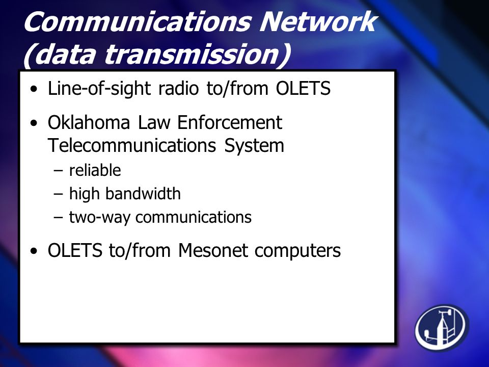 Communications Network (data transmission) Line-of-sight radio to/from OLETS Oklahoma Law Enforcement Telecommunications System –reliable –high bandwidth –two-way communications OLETS to/from Mesonet computers