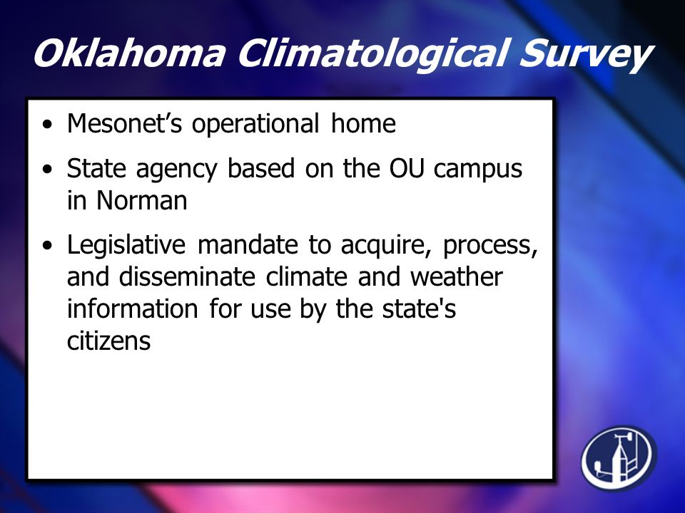 Oklahoma Climatological Survey Mesonet's operational home State agency based on the OU campus in Norman Legislative mandate to acquire, process, and disseminate climate and weather information for use by the state s citizens