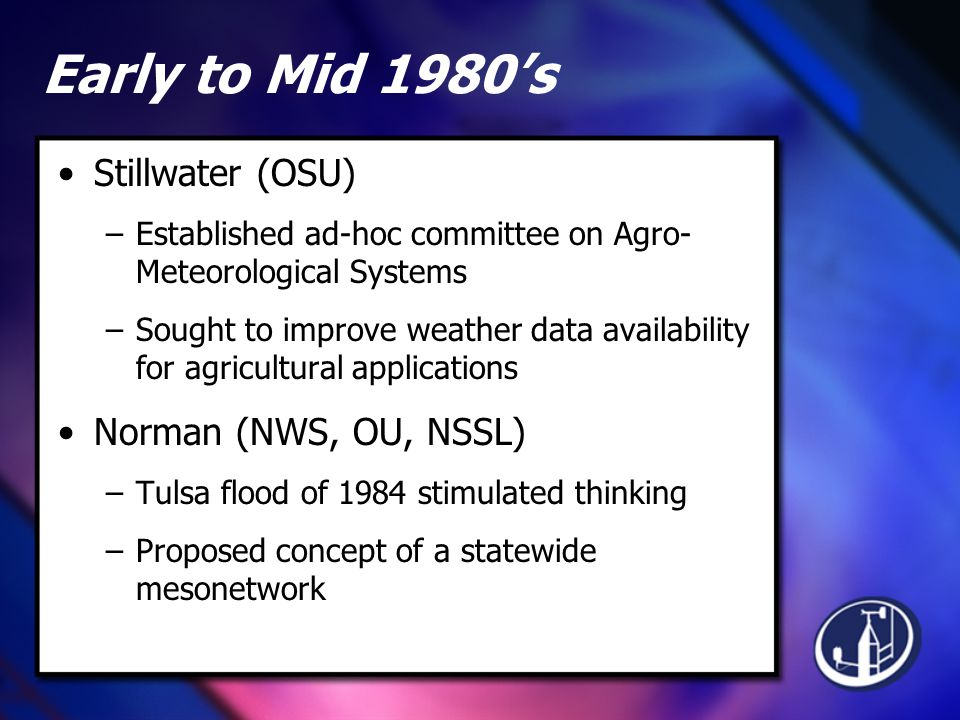 Early to Mid 1980's Stillwater (OSU) –Established ad-hoc committee on Agro- Meteorological Systems –Sought to improve weather data availability for agricultural applications Norman (NWS, OU, NSSL) –Tulsa flood of 1984 stimulated thinking –Proposed concept of a statewide mesonetwork