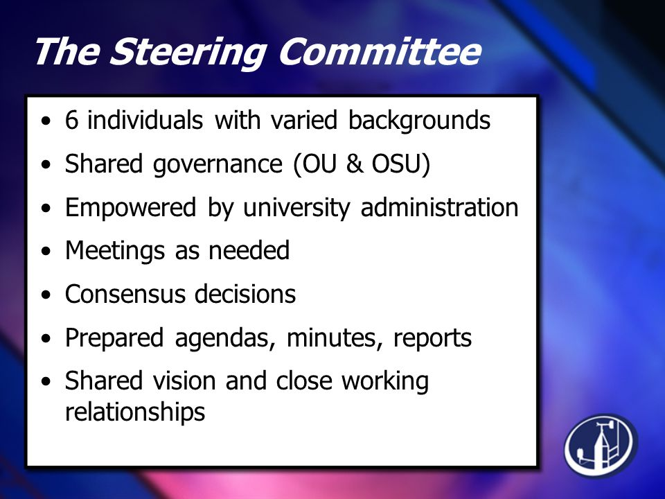 The Steering Committee 6 individuals with varied backgrounds Shared governance (OU & OSU) Empowered by university administration Meetings as needed Consensus decisions Prepared agendas, minutes, reports Shared vision and close working relationships