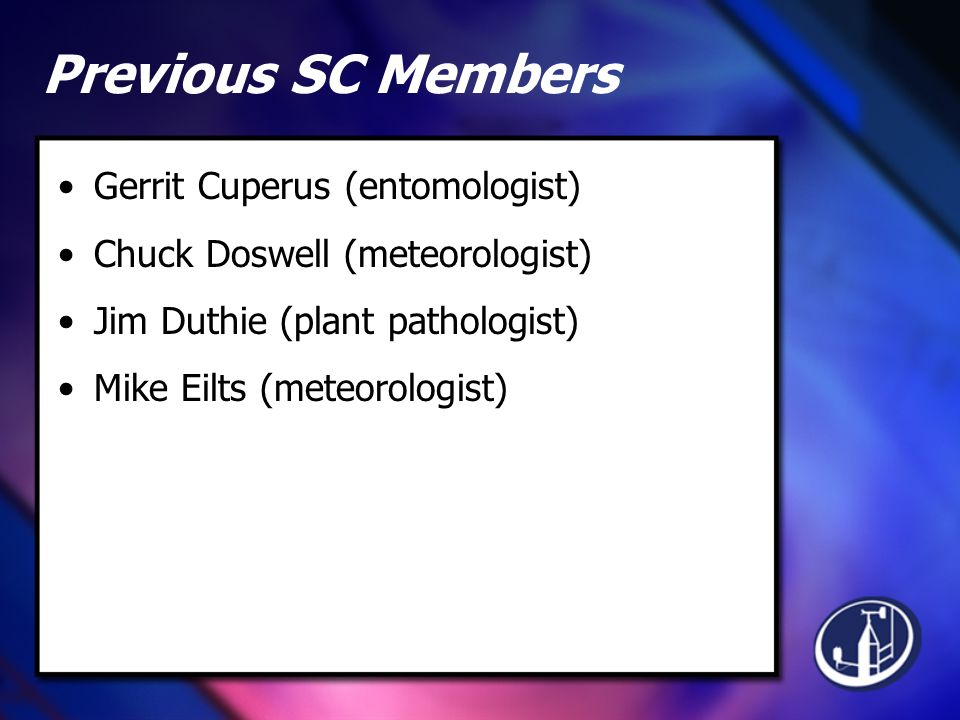 Previous SC Members Gerrit Cuperus (entomologist) Chuck Doswell (meteorologist) Jim Duthie (plant pathologist) Mike Eilts (meteorologist)