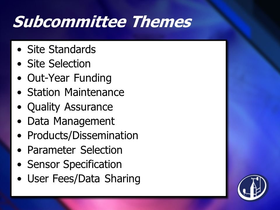 Subcommittee Themes Site Standards Site Selection Out-Year Funding Station Maintenance Quality Assurance Data Management Products/Dissemination Parameter Selection Sensor Specification User Fees/Data Sharing