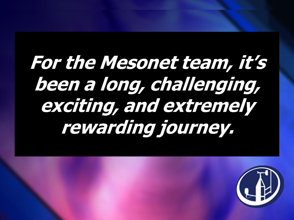 For the Mesonet team, it's been a long, challenging, exciting, and extremely rewarding journey.