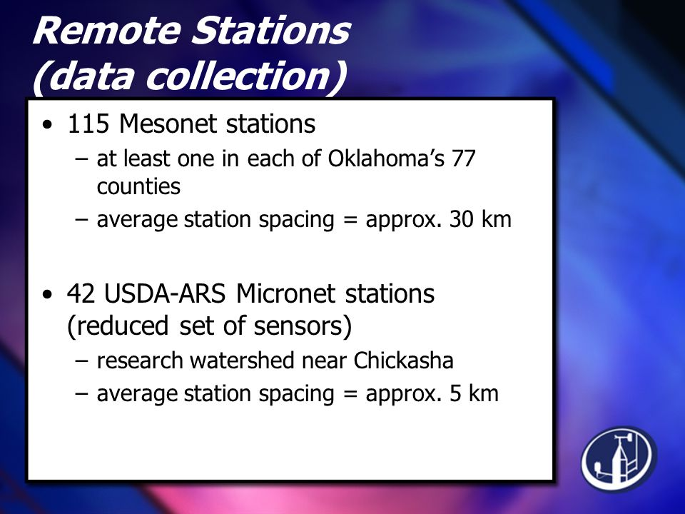 Remote Stations (data collection) 115 Mesonet stations –at least one in each of Oklahoma's 77 counties –average station spacing = approx.