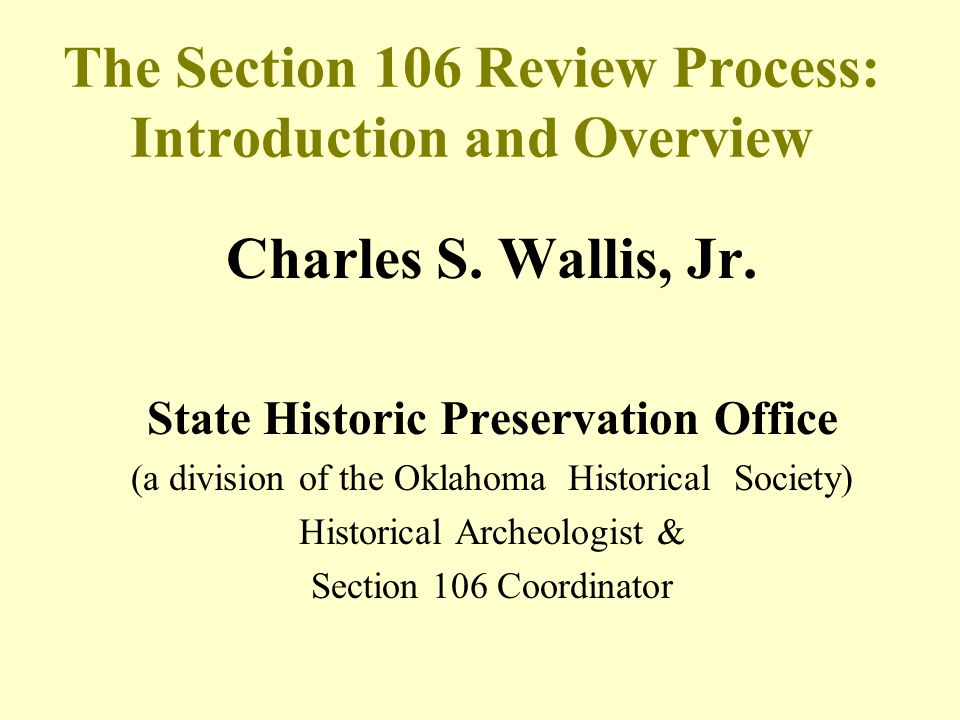 The Section 106 Review Process: Introduction and Overview Charles S. Wallis, Jr. State Historic Preservation Office (a division of the Oklahoma Histor