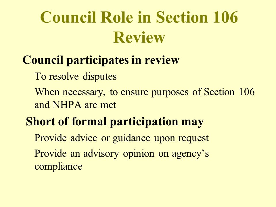 Council Role in Section 106 Review Council participates in review To resolve disputes When necessary, to ensure purposes of Section 106 and NHPA are m