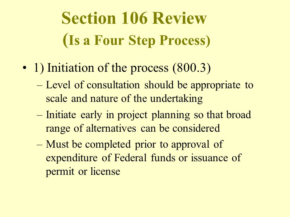 Section 106 Review ( Is a Four Step Process) 1) Initiation of the process (800.3) –Level of consultation should be appropriate to scale and nature of