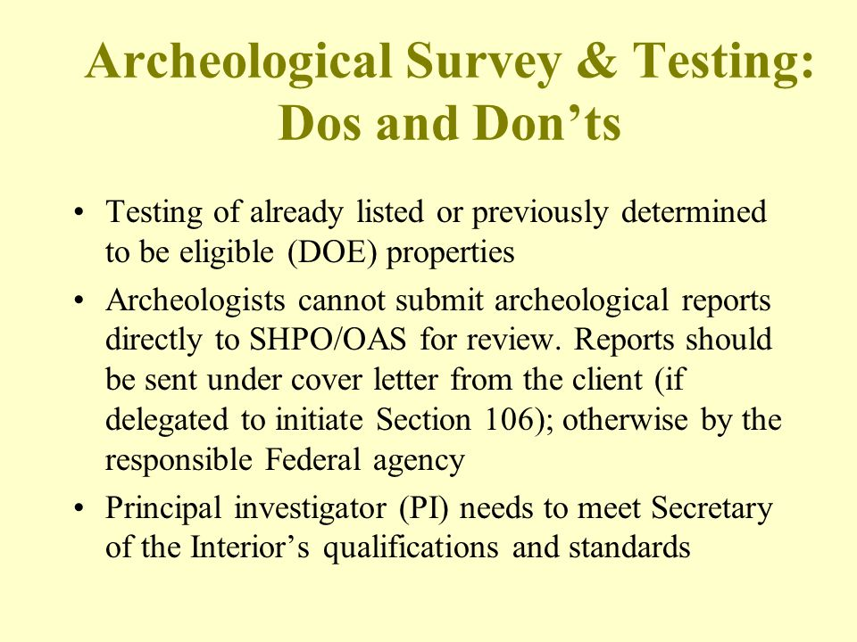 Archeological Survey & Testing: Dos and Don'ts Testing of already listed or previously determined to be eligible (DOE) properties Archeologists cannot