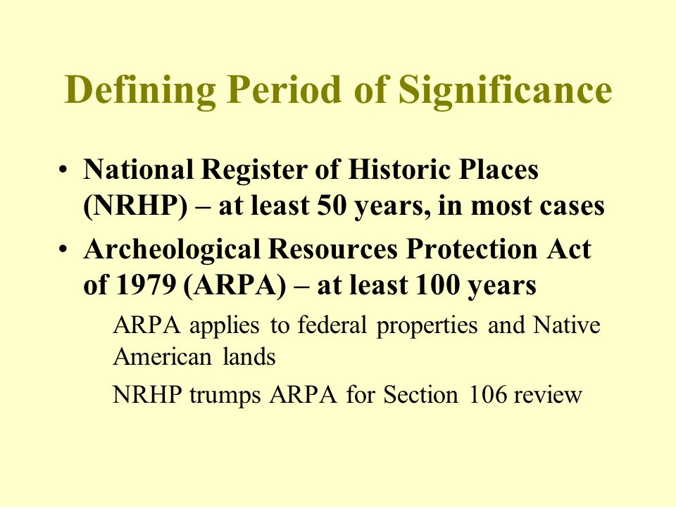 Defining Period of Significance National Register of Historic Places (NRHP) – at least 50 years, in most cases Archeological Resources Protection Act