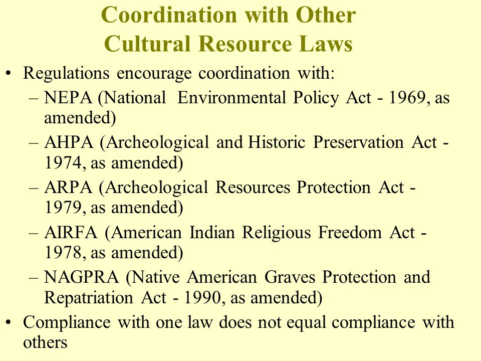 Coordination with Other Cultural Resource Laws Regulations encourage coordination with: –NEPA (National Environmental Policy Act - 1969, as amended) –