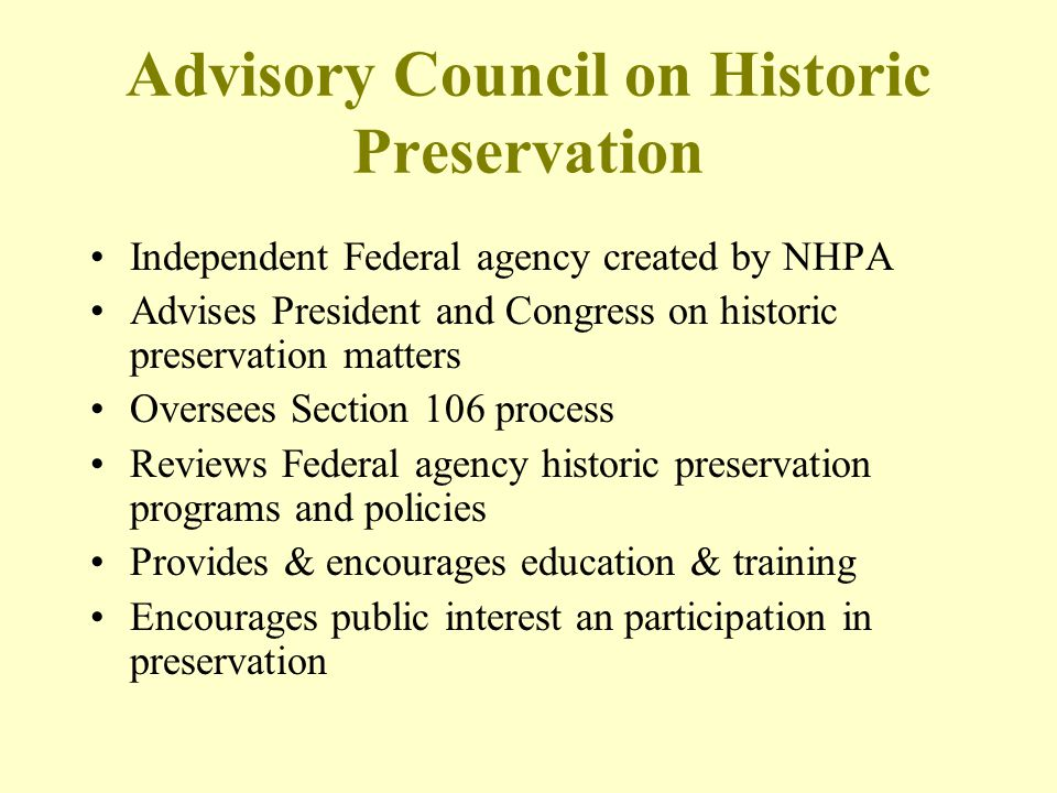 Advisory Council on Historic Preservation Independent Federal agency created by NHPA Advises President and Congress on historic preservation matters O