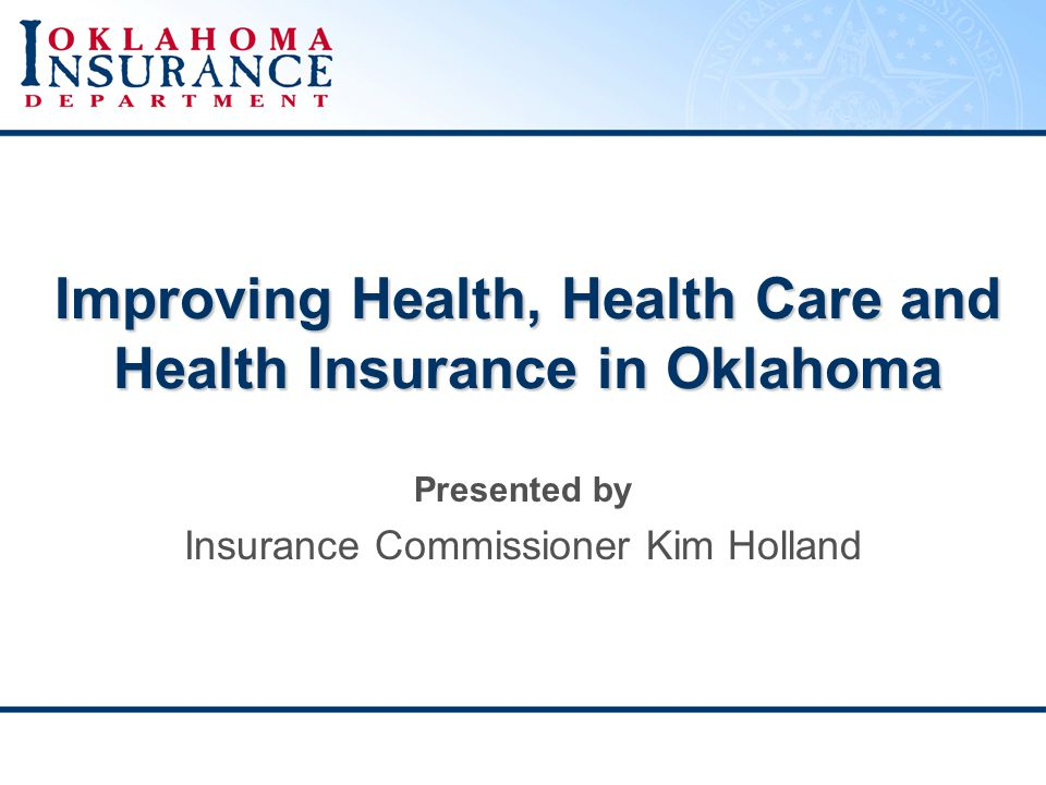 Improving Health, Health Care and Health Insurance in Oklahoma Presented by Insurance Commissioner Kim Holland
